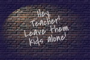 Hey teacher! Leave them kids alone.