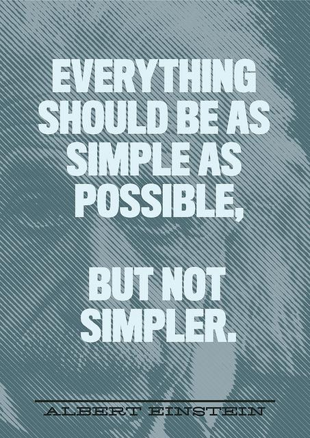 Quote: 'Everything should be as simple as possible. But not simpler' - Albert Einstein