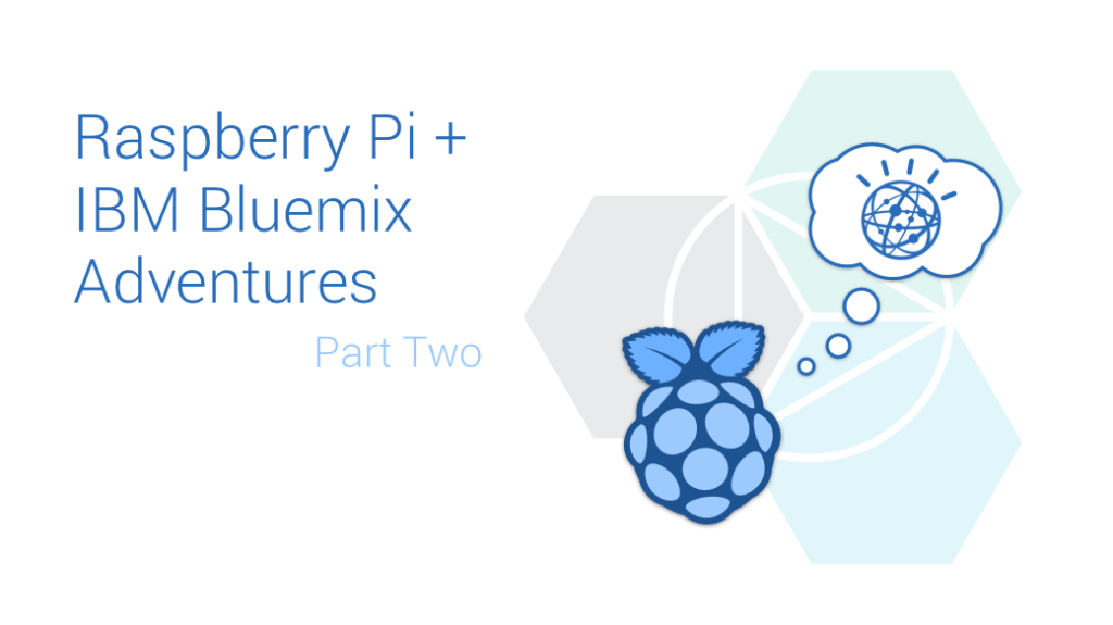 Raspberry Pi and IBM Bluemix Adventures Part Two