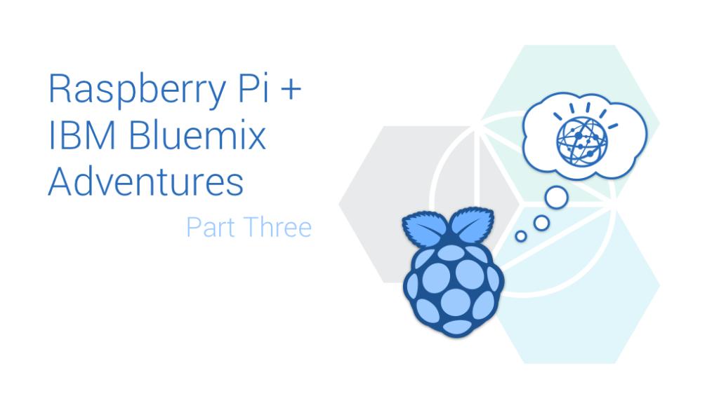 Raspberry Pi and IBM Bluemix Adventures Part Three