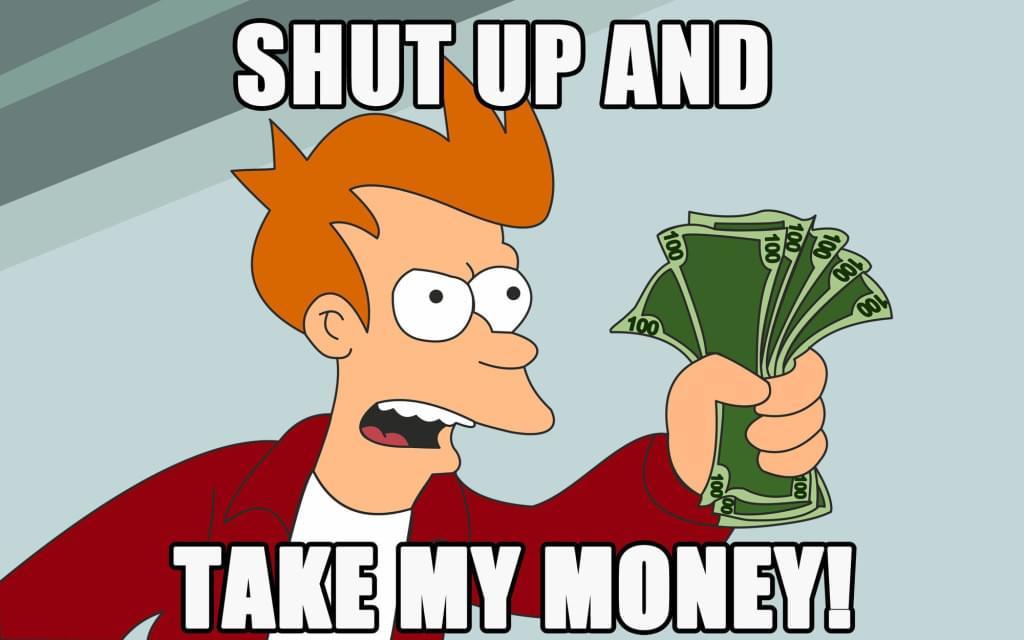 Fry from Futurama yelling shut up and take my money