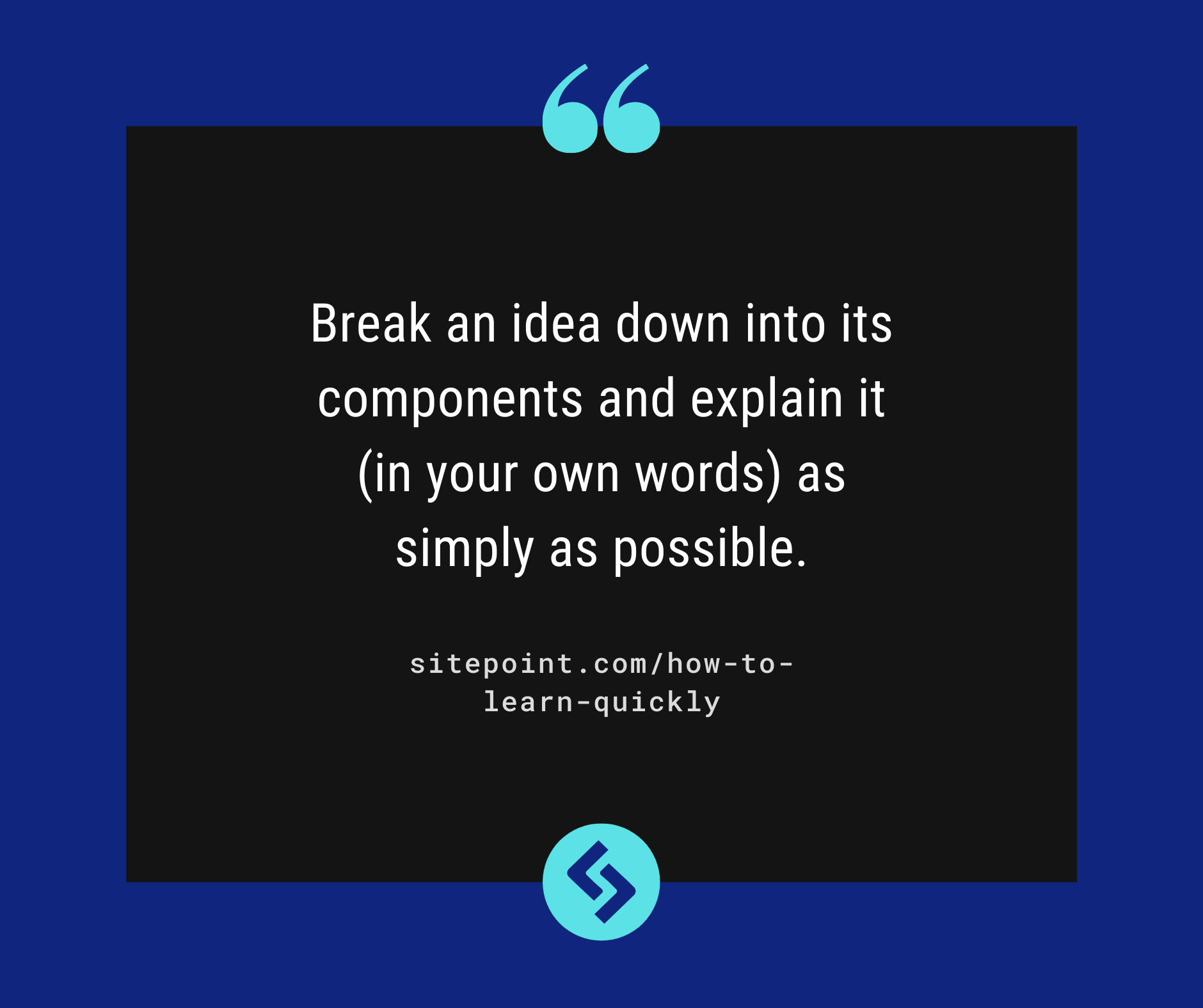 Break an idea down into its components and explain it (in your own words) as simply as possible.